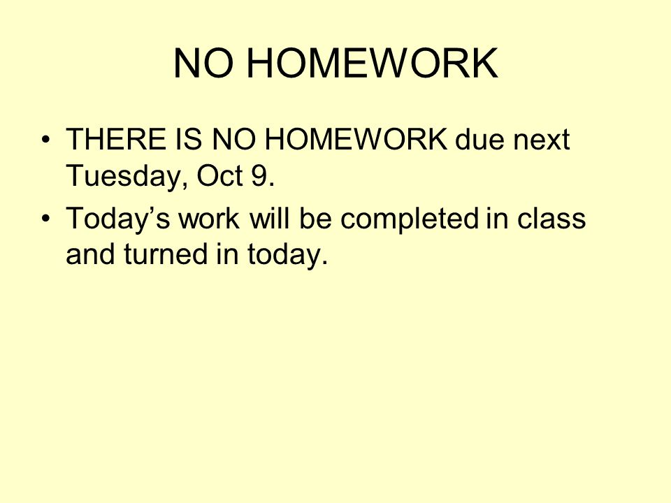 NO HOMEWORK THERE IS NO HOMEWORK due next Tuesday, Oct 9. Todays work will be completed in class and turned in today.