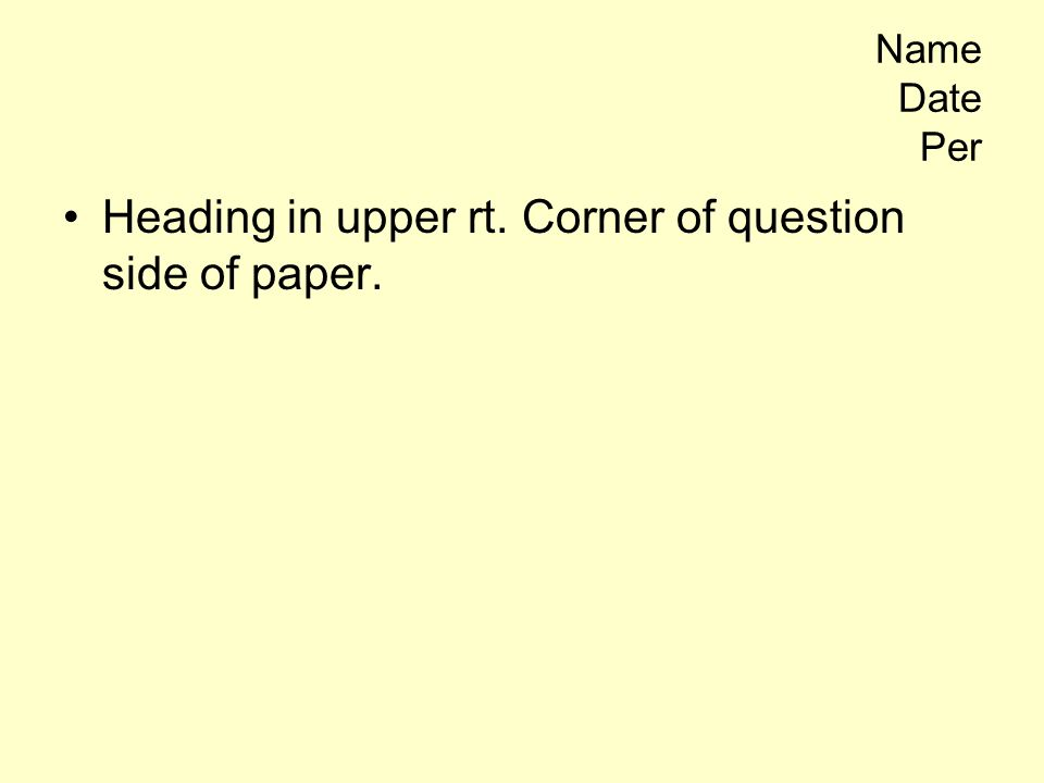 Name Date Per Heading in upper rt. Corner of question side of paper.