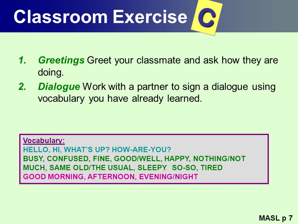 Classroom Exercise 1.Greetings Greet your classmate and ask how they are doing. 2.Dialogue Work with a partner to sign a dialogue using vocabulary you