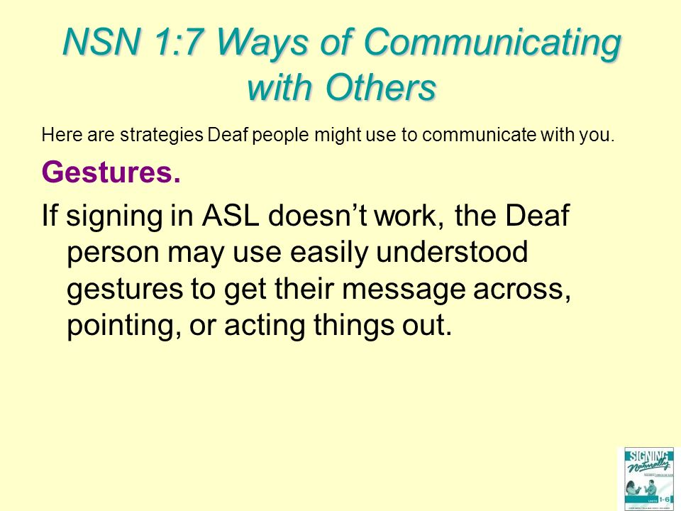 NSN 1:7 Ways of Communicating with Others Here are strategies Deaf people might use to communicate with you. Gestures. If signing in ASL doesnt work,