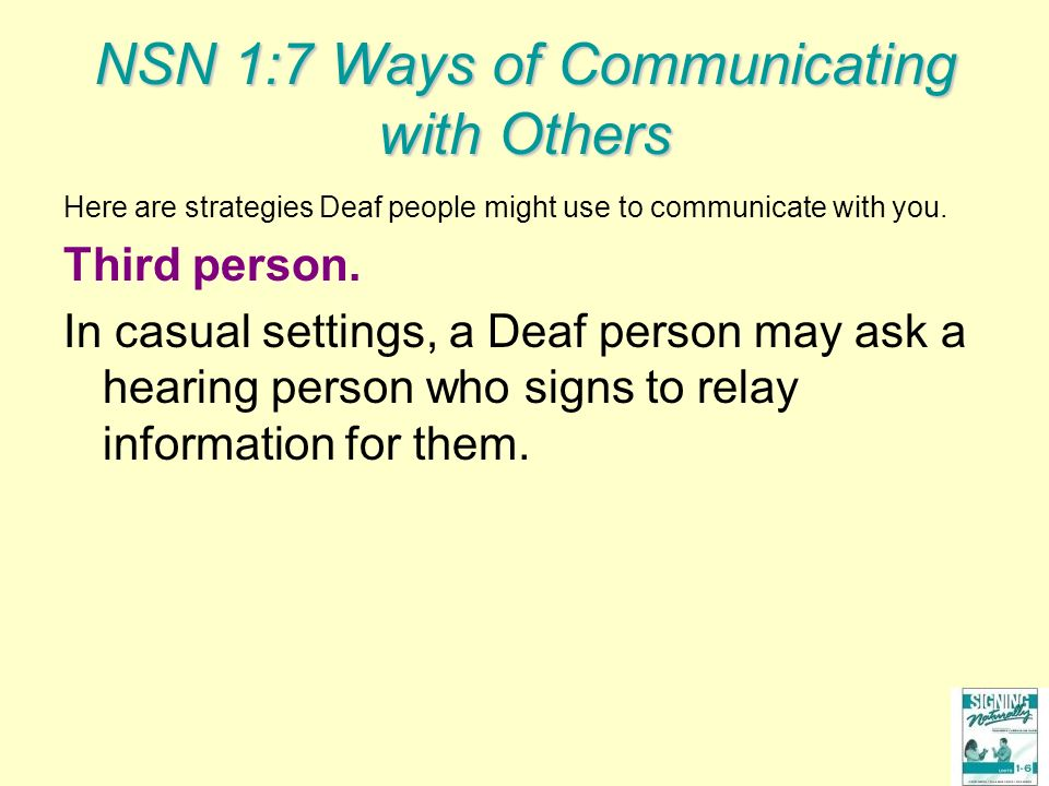 NSN 1:7 Ways of Communicating with Others Here are strategies Deaf people might use to communicate with you. Third person. In casual settings, a Deaf