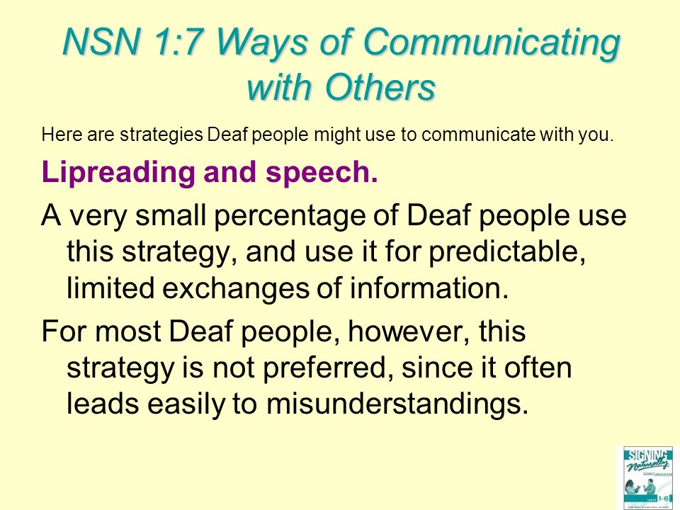 NSN 1:7 Ways of Communicating with Others Here are strategies Deaf people might use to communicate with you. Lipreading and speech. A very small perce