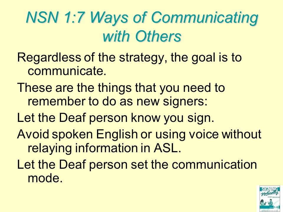 NSN 1:7 Ways of Communicating with Others Regardless of the strategy, the goal is to communicate. These are the things that you need to remember to do
