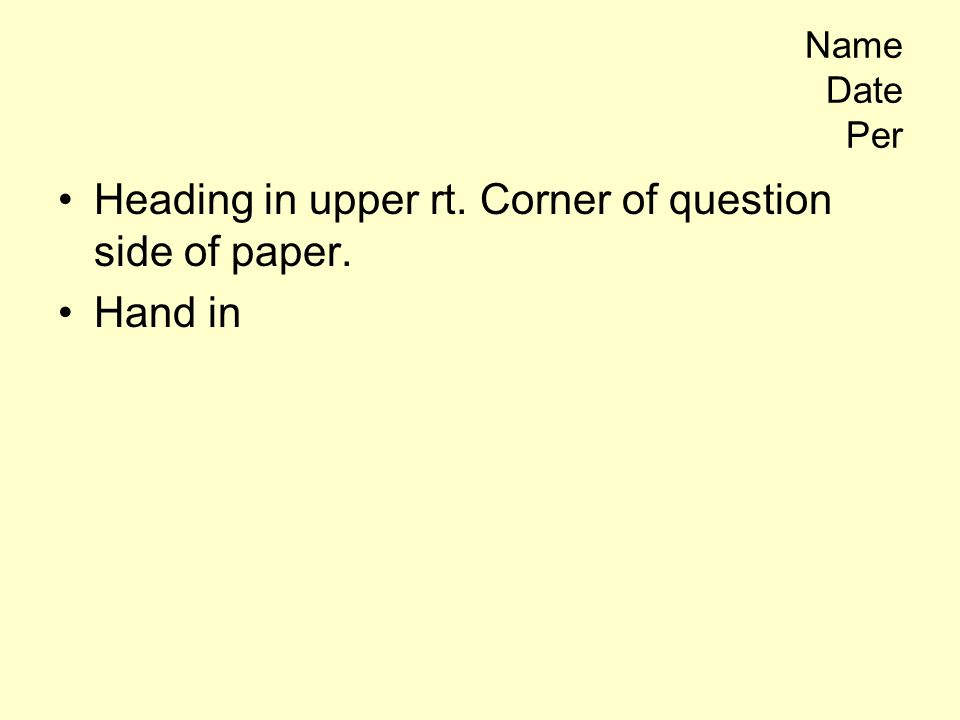Name Date Per Heading in upper rt. Corner of question side of paper. Hand in