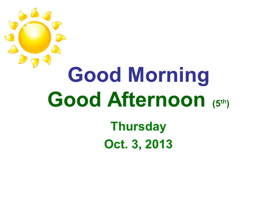 Good Morning Good Afternoon (5 th ) Thursday Oct. 3, 2013
