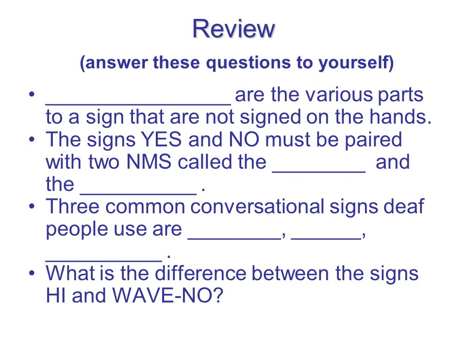 Review Review (answer these questions to yourself) ________________ are the various parts to a sign that are not signed on the hands. The signs YES an