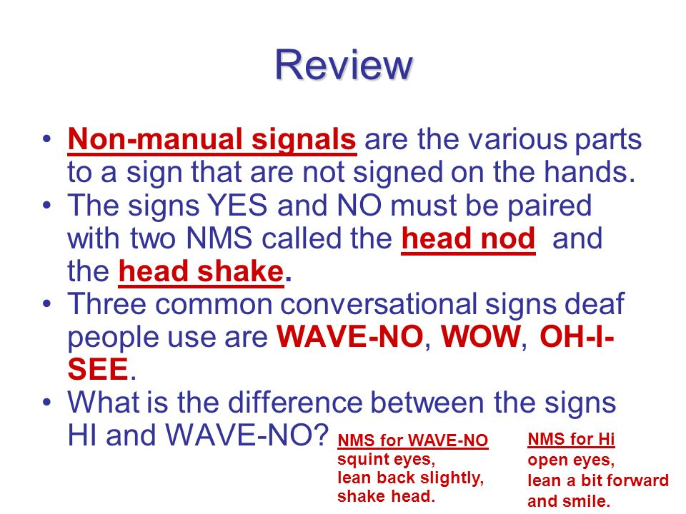 Review Non-manual signals are the various parts to a sign that are not signed on the hands. The signs YES and NO must be paired with two NMS called th