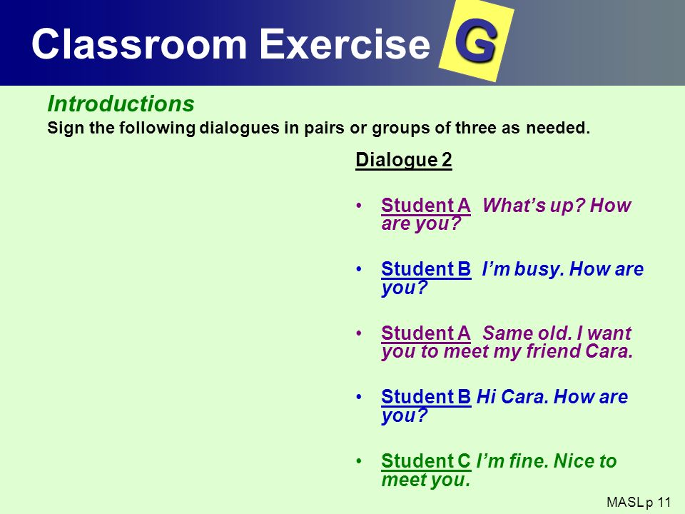 Classroom Exercise Dialogue 2 Student A Whats up? How are you? Student B Im busy. How are you? Student A Same old. I want you to meet my friend Cara.