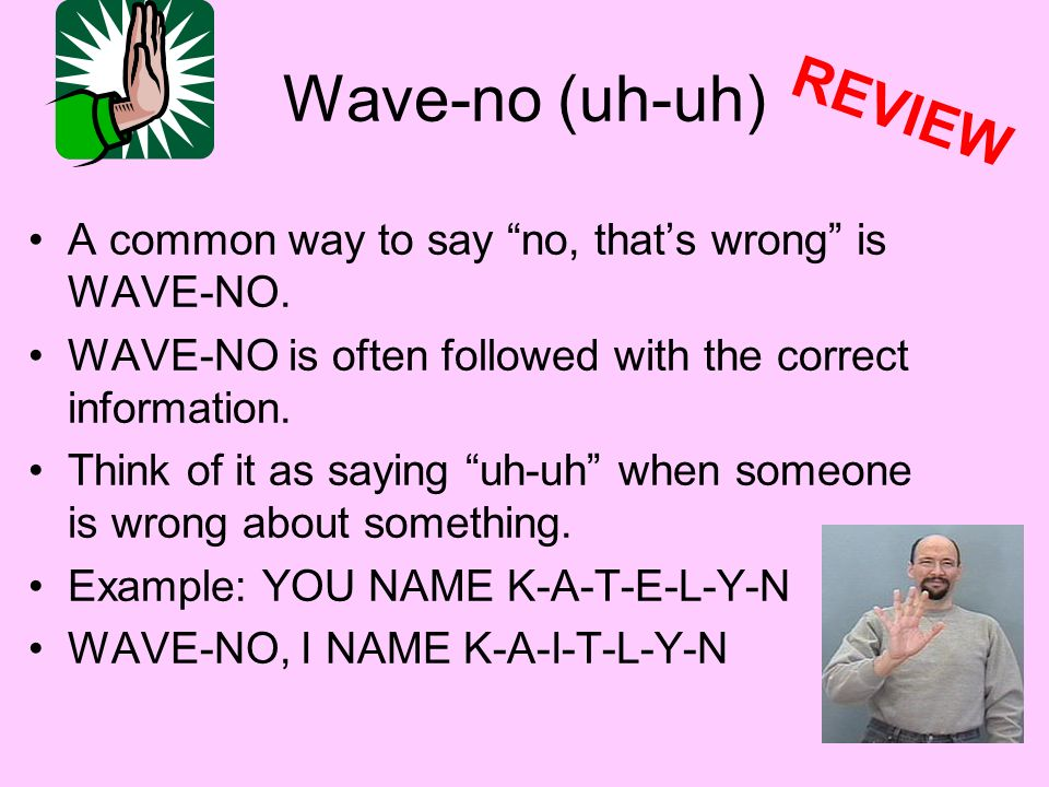 Wave-no (uh-uh) A common way to say no, thats wrong is WAVE-NO. WAVE-NO is often followed with the correct information. Think of it as saying uh-uh wh