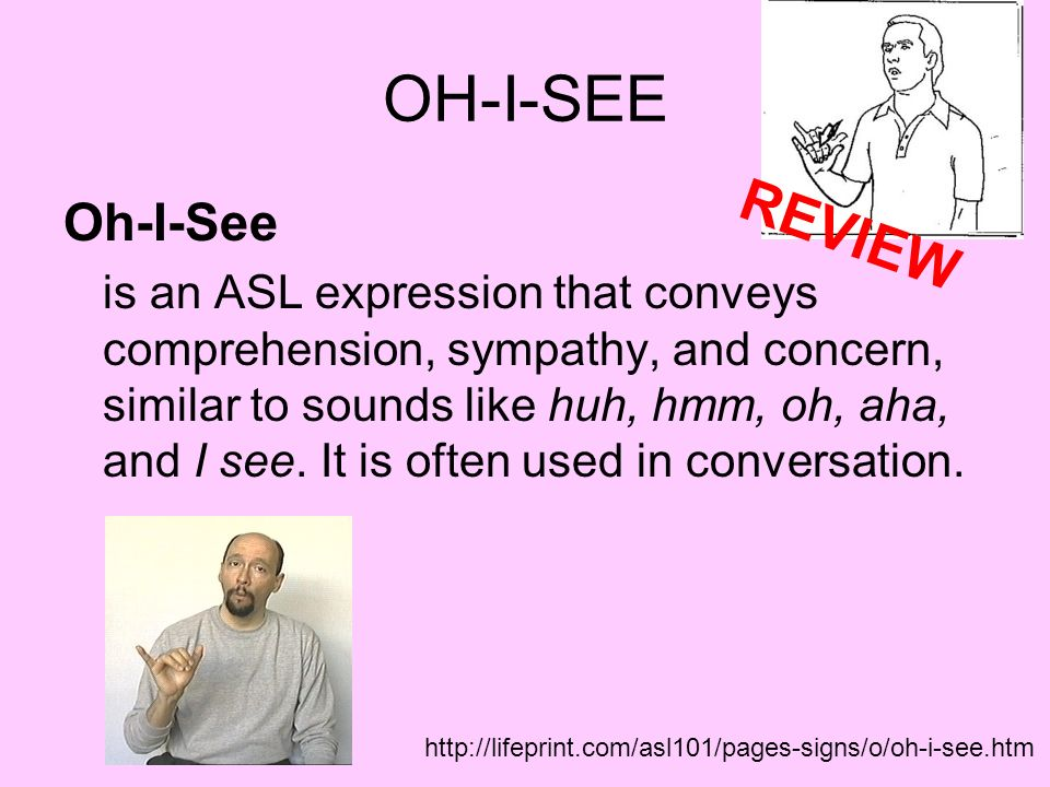 OH-I-SEE Oh-I-See is an ASL expression that conveys comprehension, sympathy, and concern, similar to sounds like huh, hmm, oh, aha, and I see. It is o