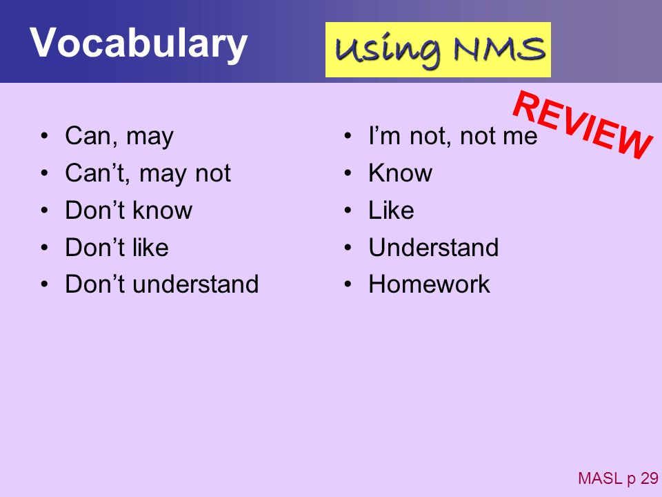 Vocabulary Can, may Cant, may not Dont know Dont like Dont understand Im not, not me Know Like Understand Homework MASL p 29 Using NMS REVIEW