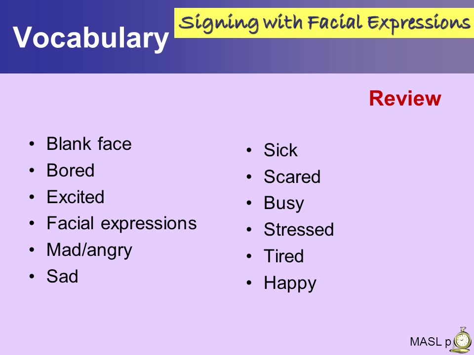 Vocabulary Blank face Bored Excited Facial expressions Mad/angry Sad Sick Scared Busy Stressed Tired Happy MASL p 26 Signing with Facial Expressions R