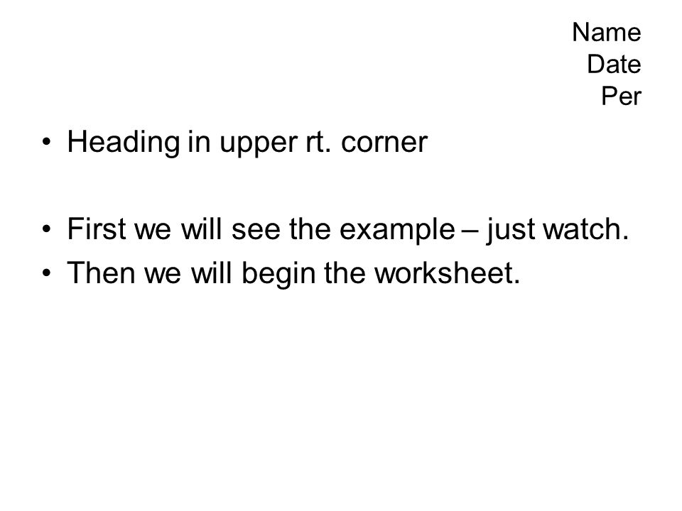 Name Date Per Heading in upper rt. corner First we will see the example – just watch. Then we will begin the worksheet.