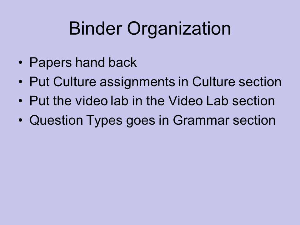 Binder Organization Papers hand back Put Culture assignments in Culture section Put the video lab in the Video Lab section Question Types goes in Gram