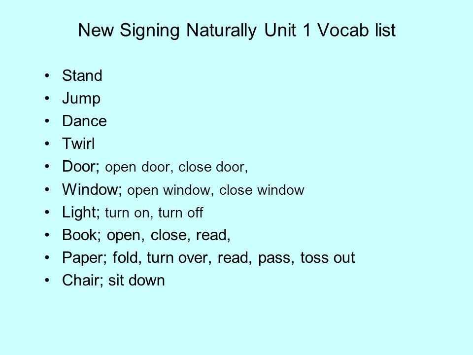 New Signing Naturally Unit 1 Vocab list Stand Jump Dance Twirl Door; open door, close door, Window; open window, close window Light; turn on, turn off