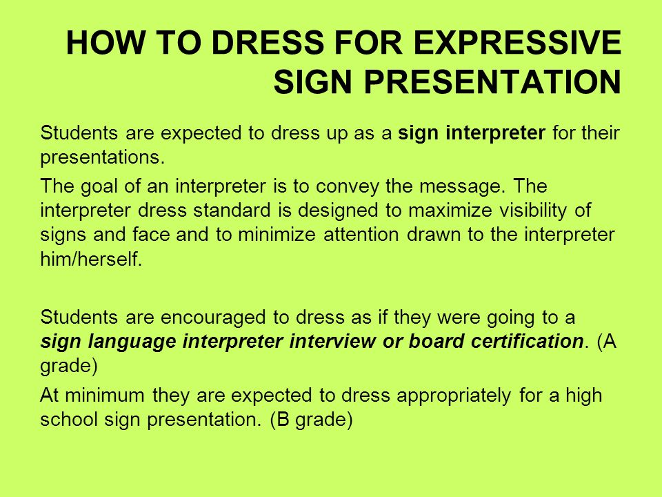 HOW TO DRESS FOR EXPRESSIVE SIGN PRESENTATION Students are expected to dress up as a sign interpreter for their presentations. The goal of an interpre