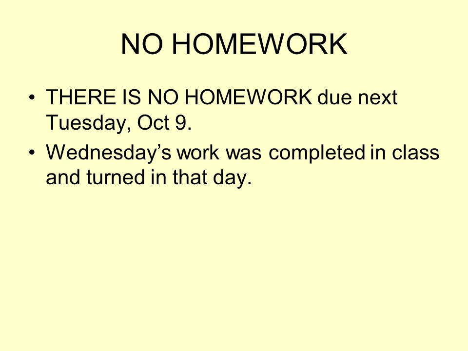 NO HOMEWORK THERE IS NO HOMEWORK due next Tuesday, Oct 9. Wednesdays work was completed in class and turned in that day.