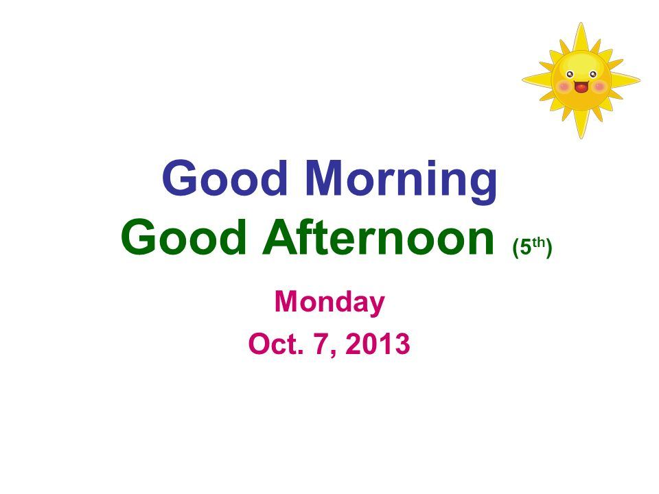 Good Morning Good Afternoon (5 th ) Monday Oct. 7, 2013