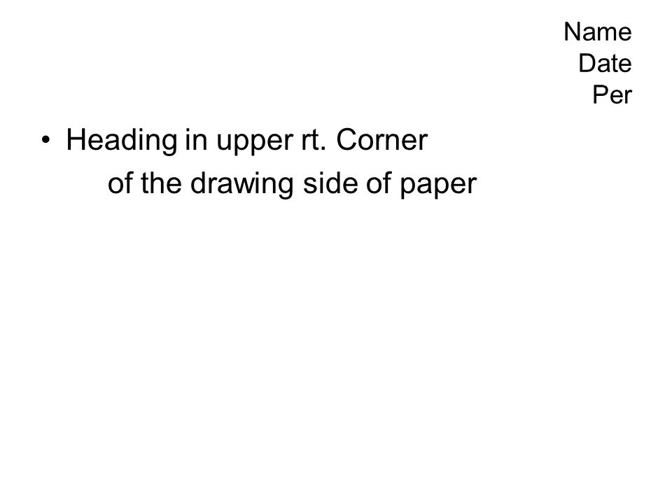 Name Date Per Heading in upper rt. Corner of the drawing side of paper
