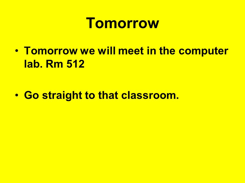 Tomorrow Tomorrow we will meet in the computer lab. Rm 512 Go straight to that classroom.