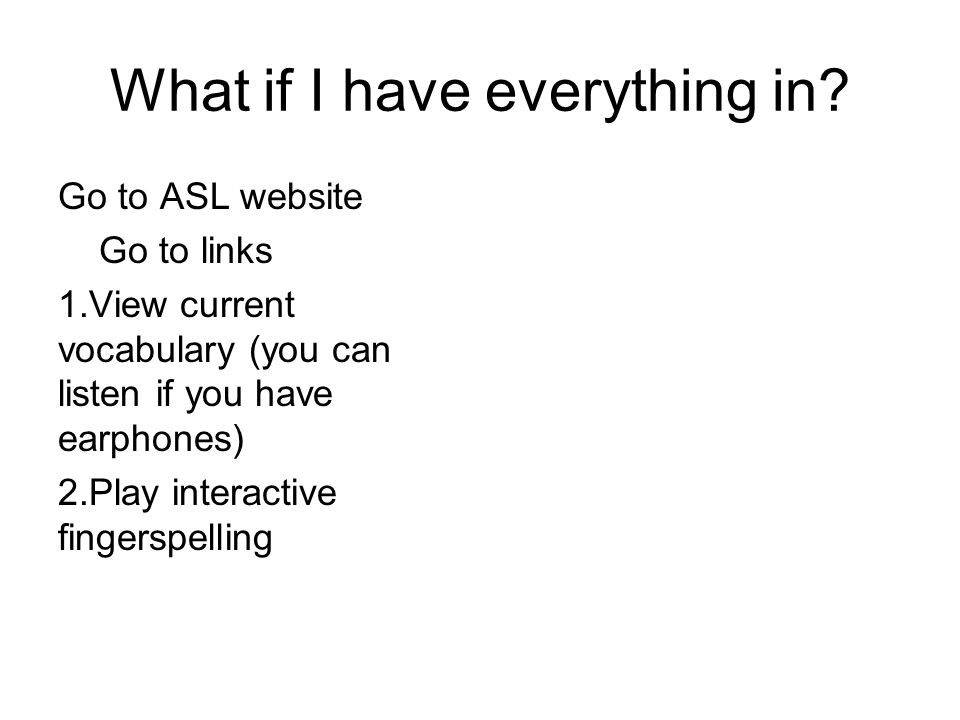 What if I have everything in? Go to ASL website Go to links 1.View current vocabulary (you can listen if you have earphones) 2.Play interactive finger