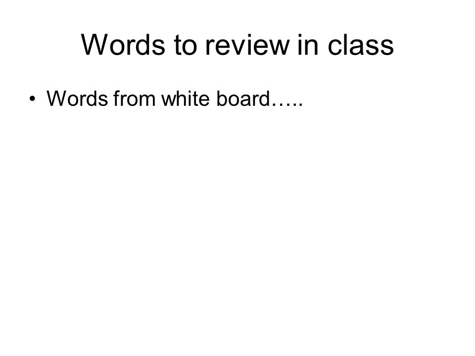 Words to review in class Words from white board…..