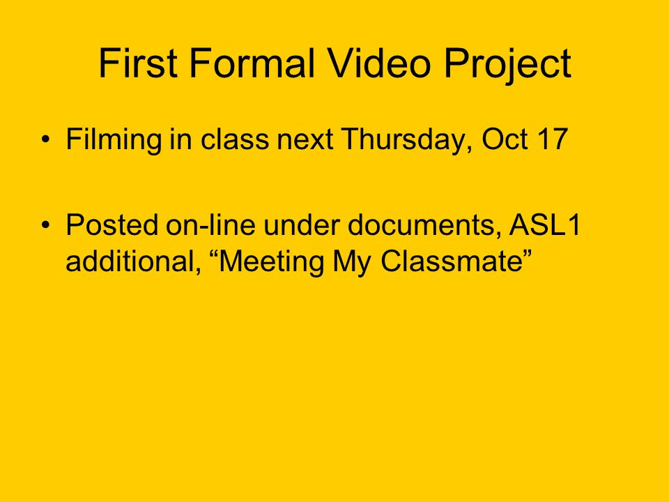 First Formal Video Project Filming in class next Thursday, Oct 17 Posted on-line under documents, ASL1 additional, Meeting My Classmate