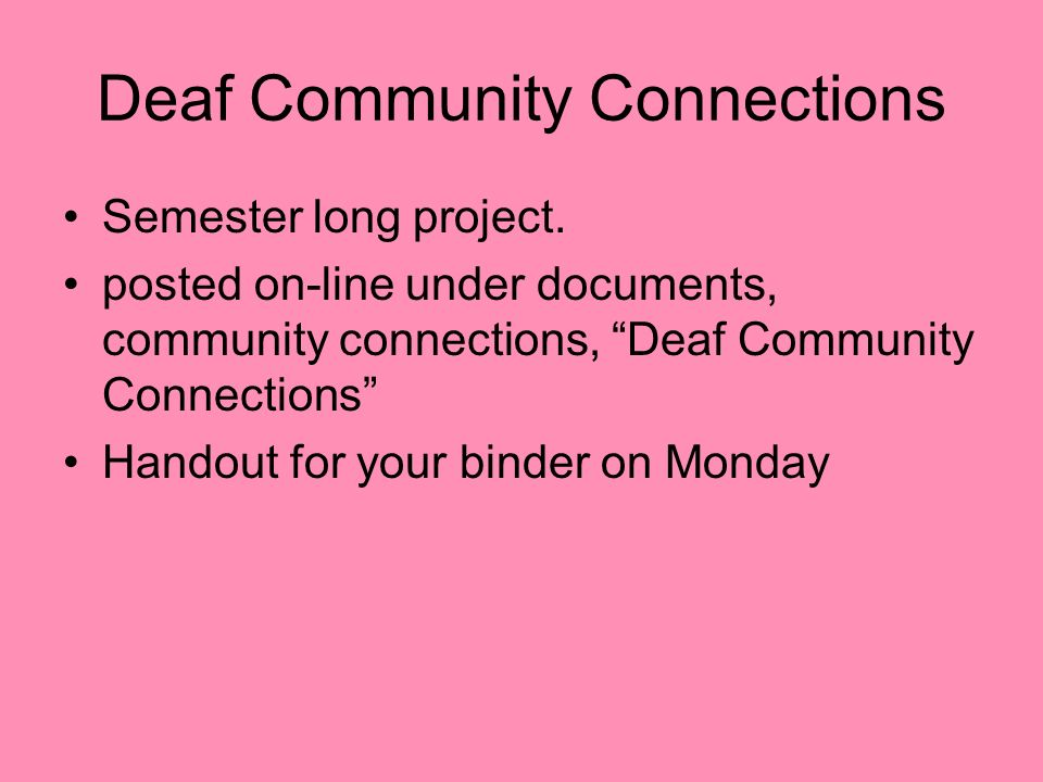 Deaf Community Connections Semester long project. posted on-line under documents, community connections, Deaf Community Connections Handout for your b