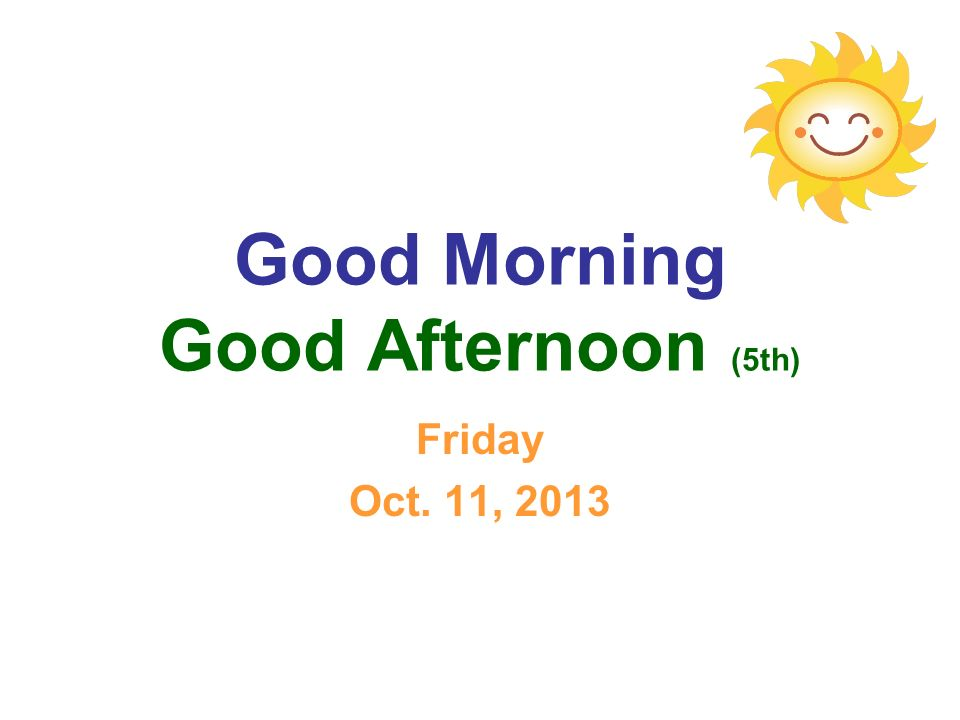 Good Morning Good Afternoon (5th) Friday Oct. 11, 2013