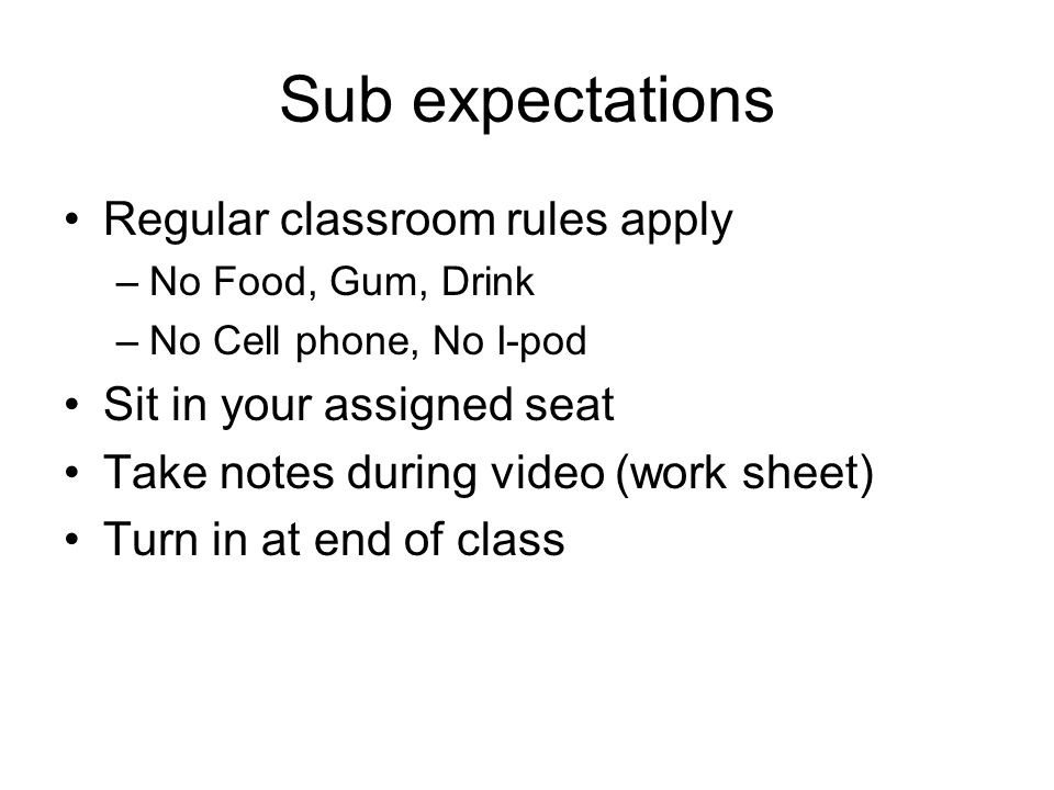 Sub expectations Regular classroom rules apply –No Food, Gum, Drink –No Cell phone, No I-pod Sit in your assigned seat Take notes during video (work s