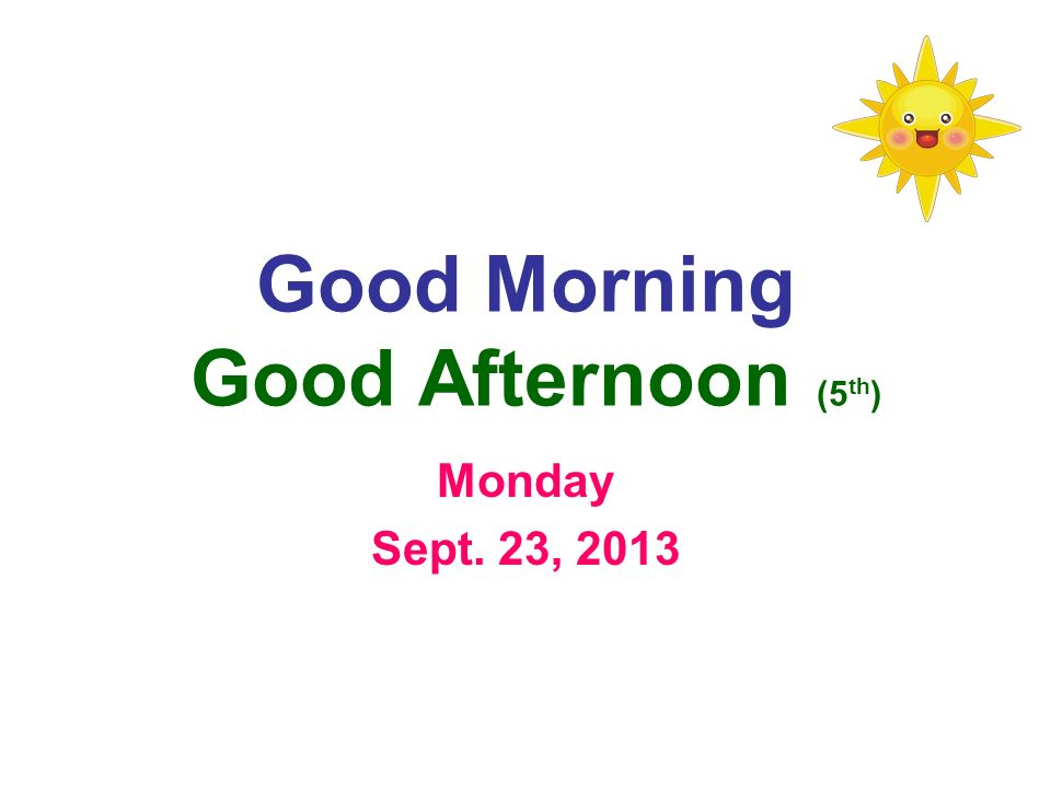 Good Morning Good Afternoon (5 th ) Monday Sept. 23, 2013