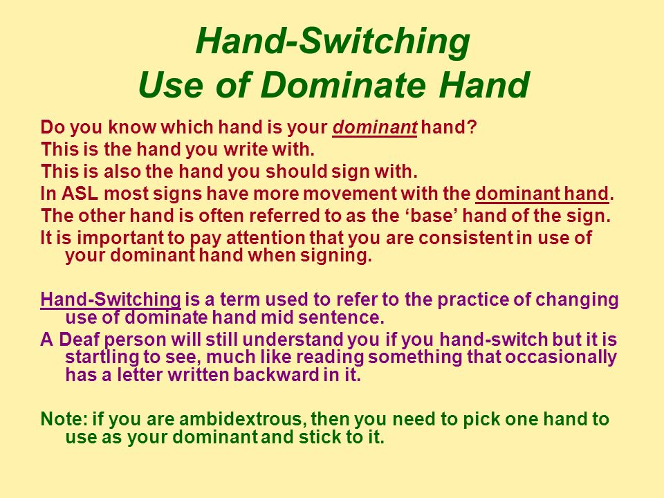 Hand-Switching Use of Dominate Hand Do you know which hand is your dominant hand? This is the hand you write with. This is also the hand you should si