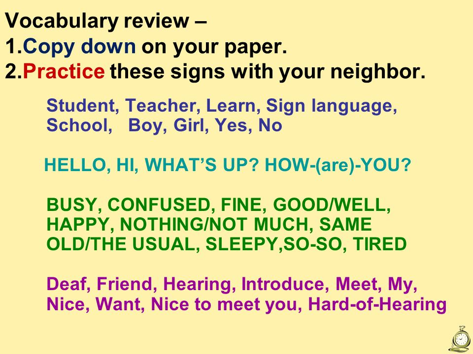 Vocabulary review – 1.Copy down on your paper. 2.Practice these signs with your neighbor. Student, Teacher, Learn, Sign language, School, Boy, Girl, Y