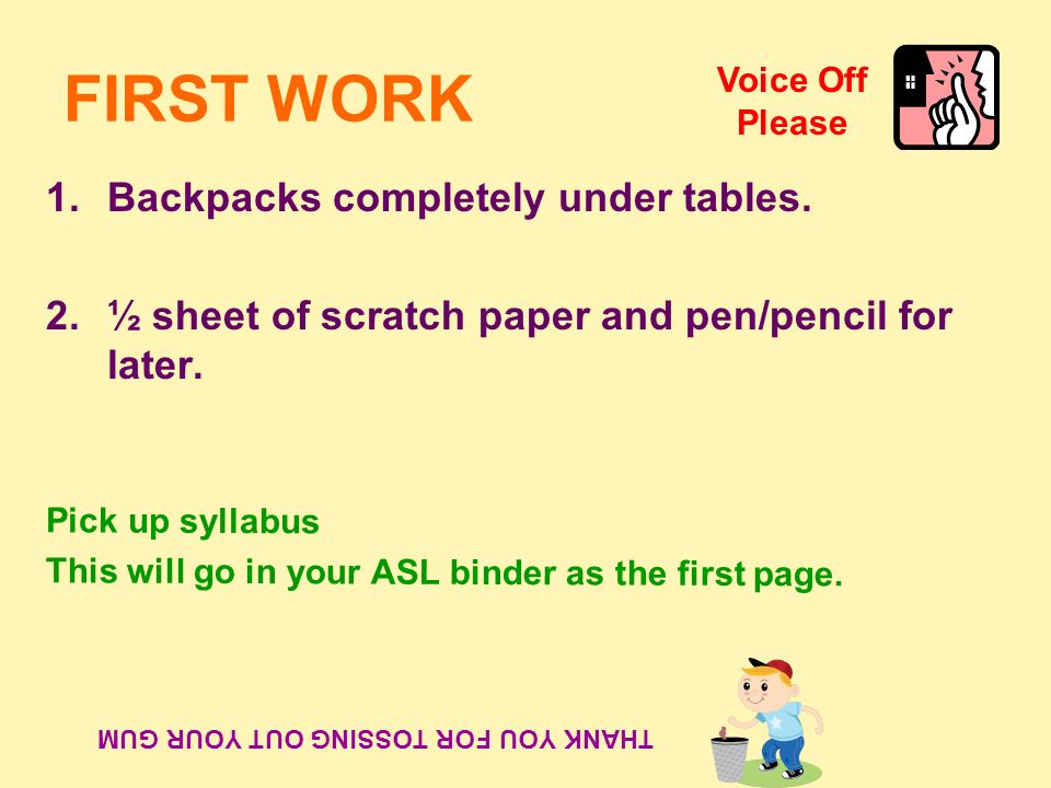 FIRST WORK 1.Backpacks completely under tables. 2.½ sheet of scratch paper and pen/pencil for later. THANK YOU FOR TOSSING OUT YOUR GUM Pick up syllab