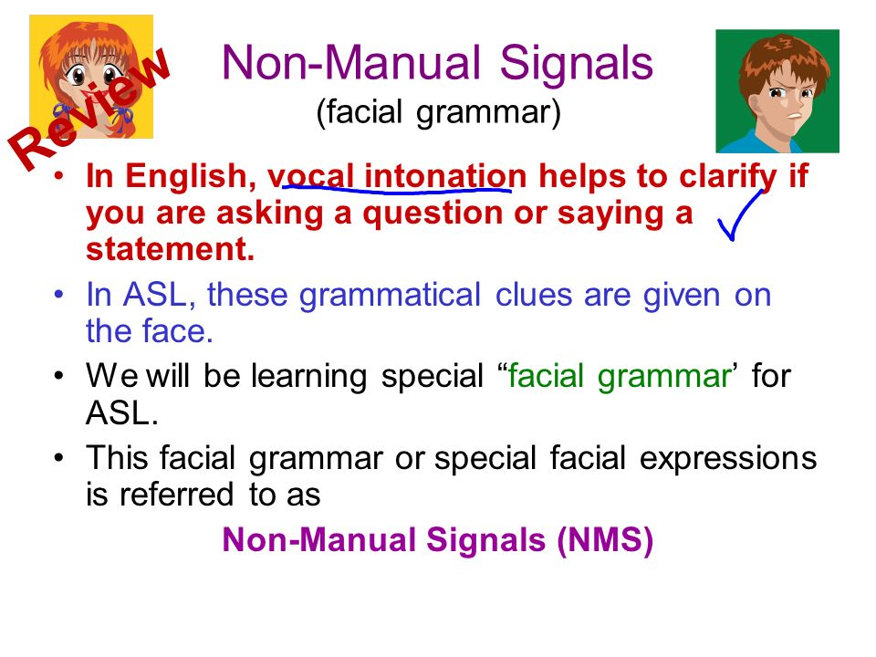 Non-Manual Signals (facial grammar) In English, vocal intonation helps to clarify if you are asking a question or saying a statement. In ASL, these gr