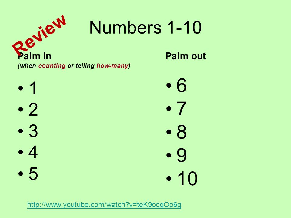 Numbers 1-10 Palm In (when counting or telling how-many) 1 2 3 4 5 Palm out 6 7 8 9 10 http://www.youtube.com/watch?v=teK9oqqOo6g Review