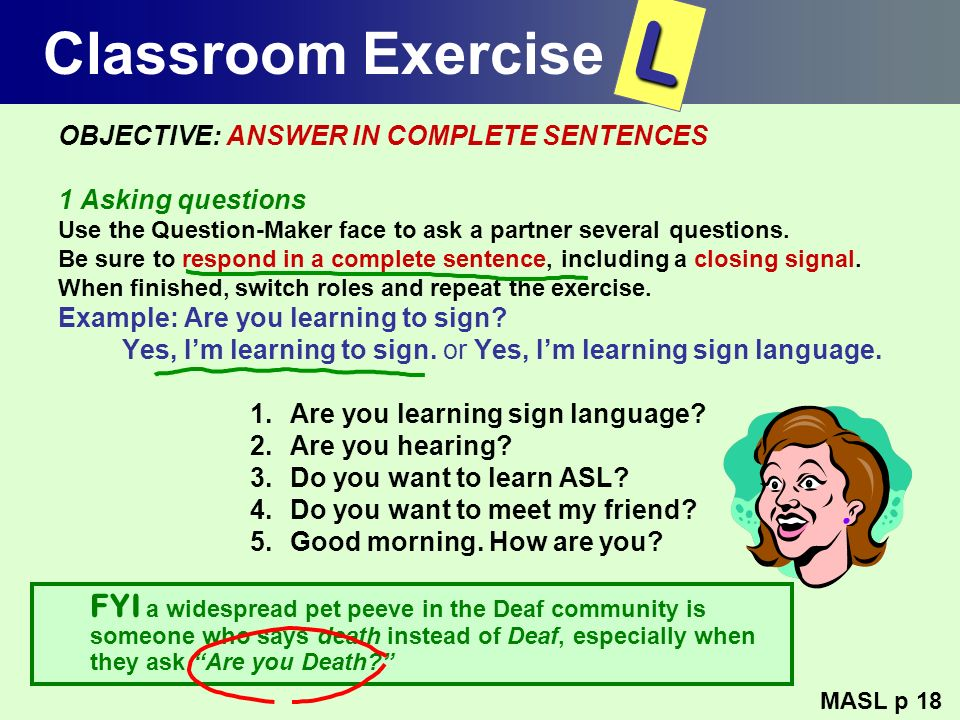 Classroom Exercise OBJECTIVE: ANSWER IN COMPLETE SENTENCES 1 Asking questions Use the Question-Maker face to ask a partner several questions. Be sure