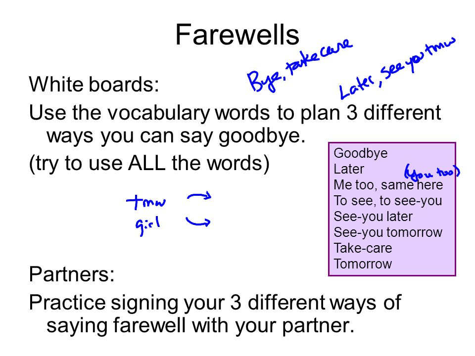 Farewells White boards: Use the vocabulary words to plan 3 different ways you can say goodbye. (try to use ALL the words) Partners: Practice signing y