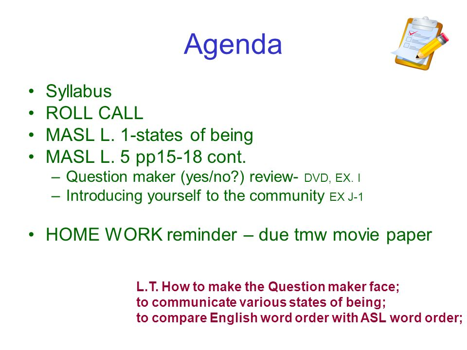 Agenda Syllabus ROLL CALL MASL L. 1-states of being MASL L. 5 pp15-18 cont. –Question maker (yes/no?) review- DVD, EX. I –Introducing yourself to the