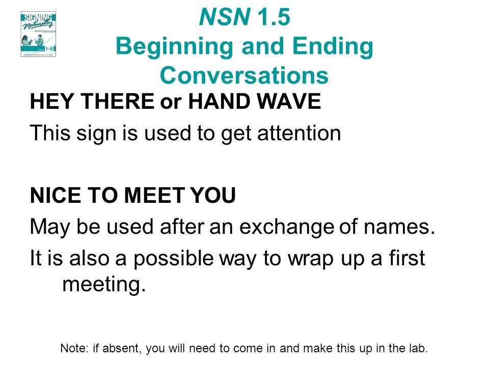 NSN 1.5 Beginning and Ending Conversations HEY THERE or HAND WAVE This sign is used to get attention NICE TO MEET YOU May be used after an exchange of