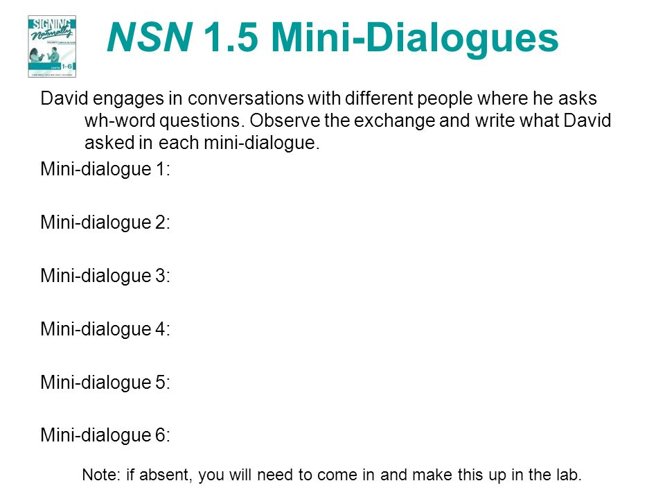 NSN 1.5 Mini-Dialogues David engages in conversations with different people where he asks wh-word questions. Observe the exchange and write what David