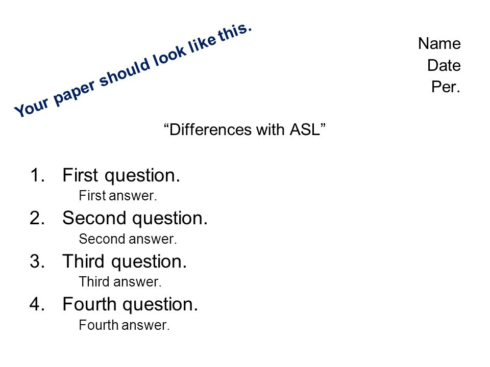 Name Date Per. Differences with ASL 1.First question. First answer. 2.Second question. Second answer. 3.Third question. Third answer. 4.Fourth questio