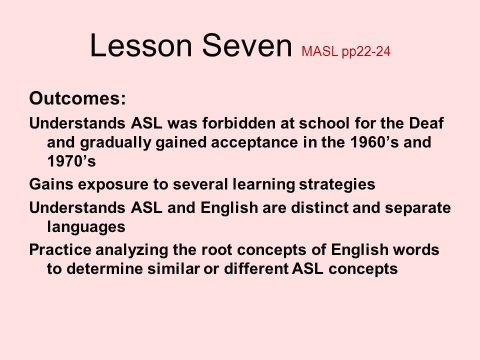 Lesson Seven MASL pp22-24 Outcomes: Understands ASL was forbidden at school for the Deaf and gradually gained acceptance in the 1960s and 1970s Gains