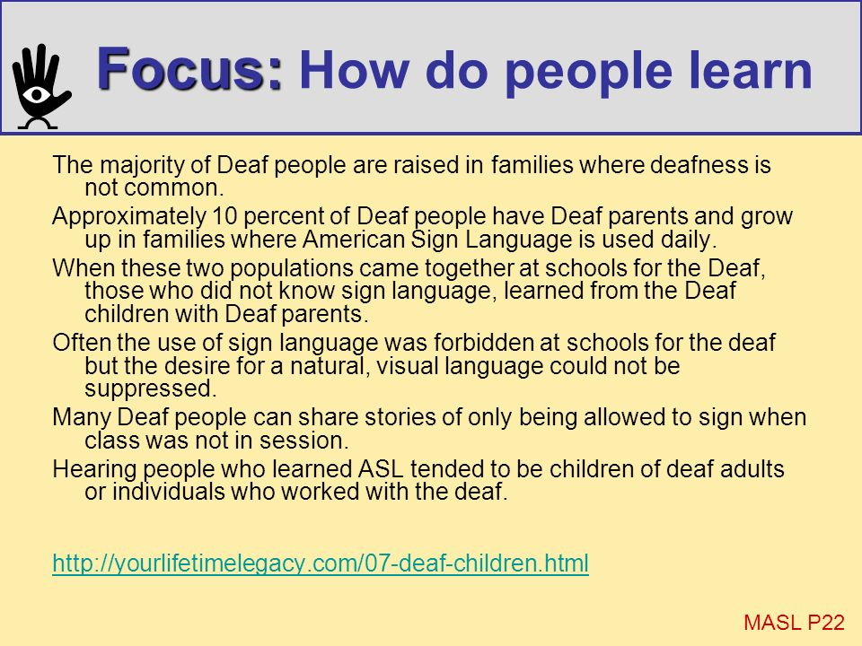 Focus: Focus: How do people learn The majority of Deaf people are raised in families where deafness is not common. Approximately 10 percent of Deaf pe