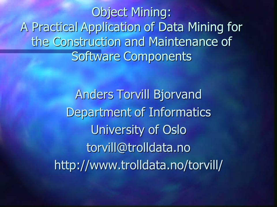 Object Mining: A Practical Application of Data Mining for the Construction and Maintenance of Software Components Anders Torvill Bjorvand Department o