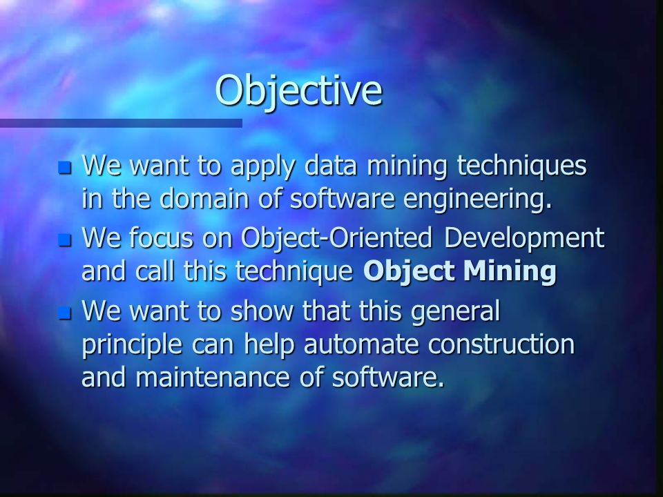 Objective n We want to apply data mining techniques in the domain of software engineering. n We focus on Object-Oriented Development and call this tec