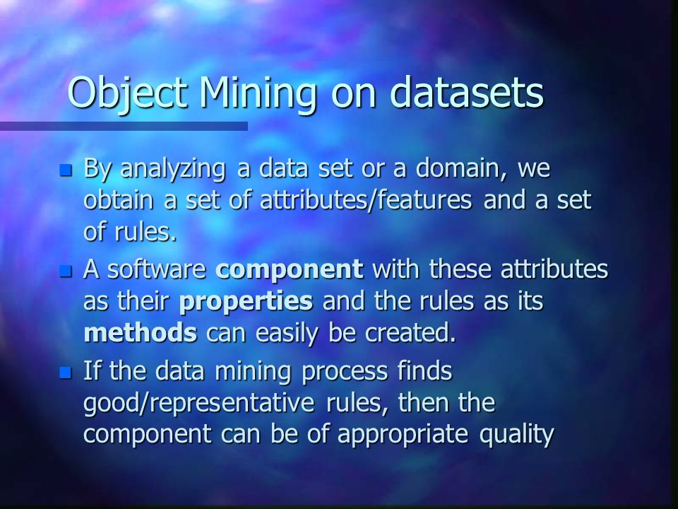 Object Mining on datasets n By analyzing a data set or a domain, we obtain a set of attributes/features and a set of rules. n A software component wit