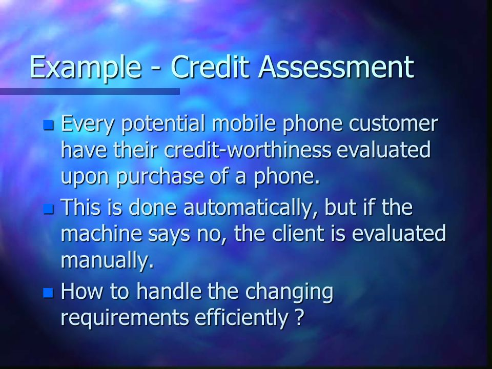 Example - Credit Assessment n Every potential mobile phone customer have their credit-worthiness evaluated upon purchase of a phone.