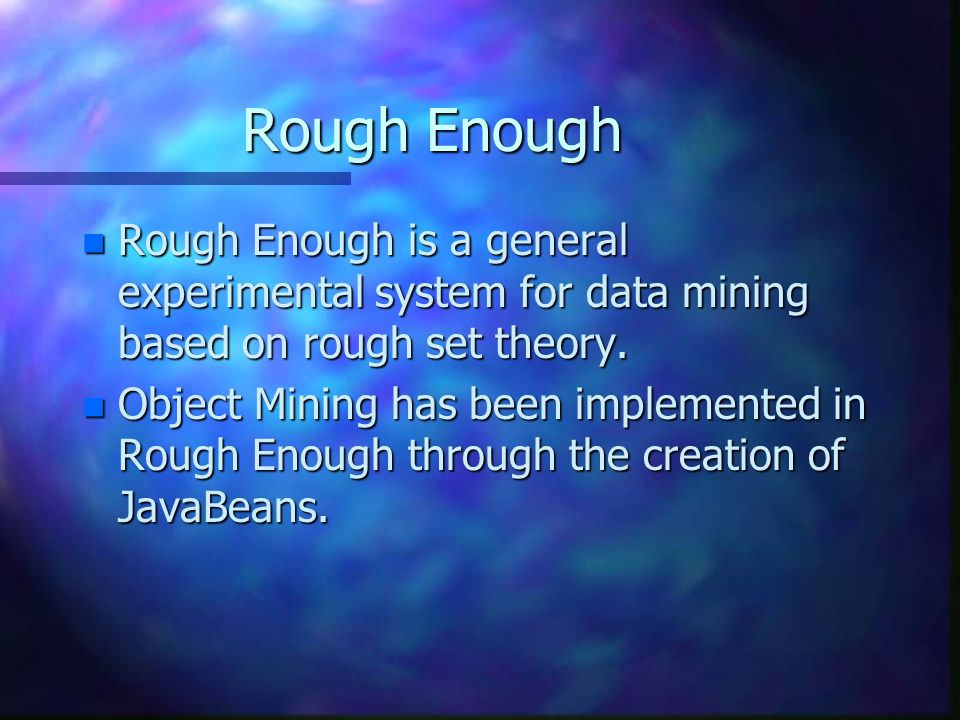 Rough Enough n Rough Enough is a general experimental system for data mining based on rough set theory. n Object Mining has been implemented in Rough