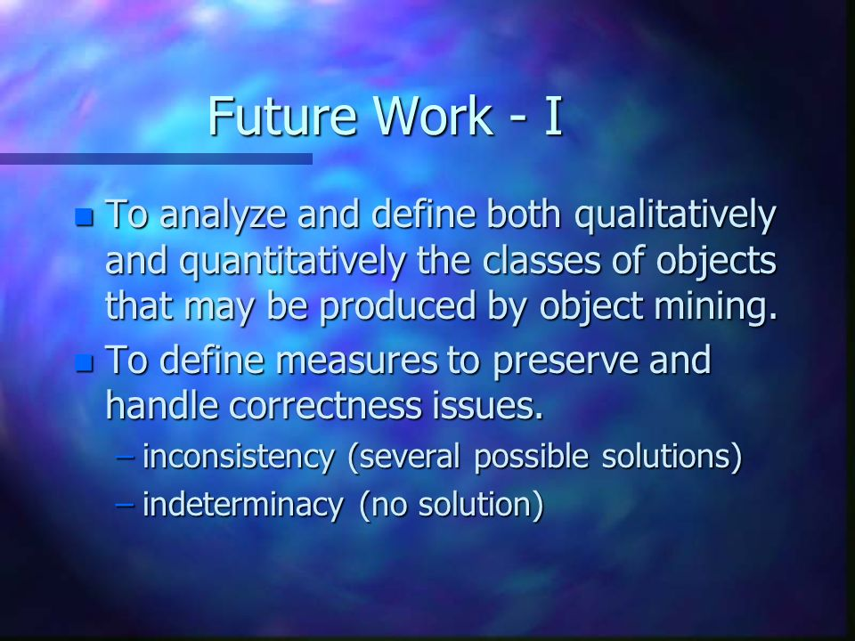 Future Work - I n To analyze and define both qualitatively and quantitatively the classes of objects that may be produced by object mining.
